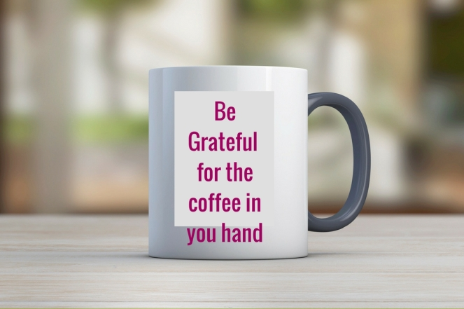 Be Grateful for the coffee in you hand